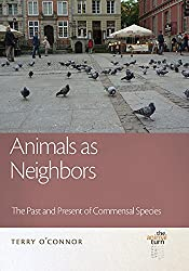 Animals as Neighbors: The Past and Present of Commensal Species (The Animal Turn Series)