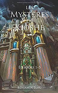 Les mystères de Kioshe - Intégrale 01 par Benjamin Lupu