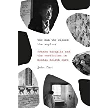 The Man Who Closed the Asylums: Franco Basaglia and the Revolution in Mental Health Care by John Foot (2015-08-18)