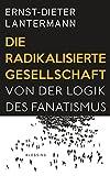 Die radikalisierte Gesellschaft: Von der Logik des Fanatismus