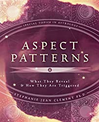 Aspect Patterns: What They Reveal & How They Are Triggered: What They Reveal and How They Are Triggered (Special Topics in Astrology Series)
