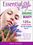 Essential Oil Magic For Organic Beauty: A safety guide for health care Professionals with 125+ DIY Beauty Recipes for Young Living, Skin Care. Hair   Care, Acne, Recipes for Face Moisturizer, Perfume