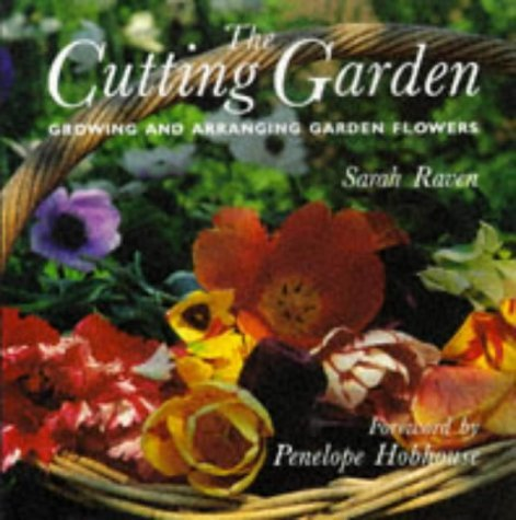 The Cutting Garden: Growing and Arranging Garden Flowers by Penelope Hobhouse (Foreword), Sarah Raven (17-Oct-1996) Hardcover