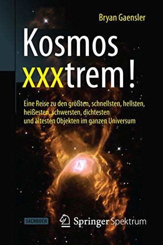 Kosmos xxxtrem!: Eine Reise zu den größten, schnellsten, hellsten, heißesten, schwersten, dichtesten und ältesten Objekten im ganzen Universum