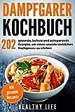 Dampfgarer Kochbuch: 202 gesunde, leckere und zeitsparende Rezepte, um einen unwiderstehlichen Kochgenuss zu erleben mit…