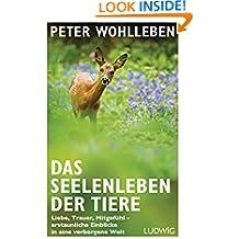 Das Seelenleben der Tiere: Liebe, Trauer, Mitgefühl - erstaunliche Einblicke in eine verborgene Welt (German Edition)