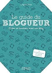 Le guide du blogueur: Créer un business avec son blog