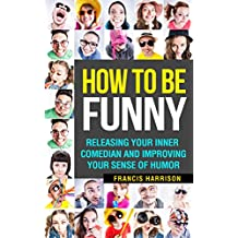 How To Be Funny: Releasing Your Inner Comedian and Improving Your Sense of Humor (English Edition)