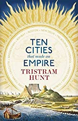 Ten Cities that Made an Empire by Tristram Hunt (2014-06-05)