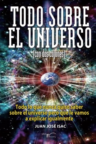 Todo sobre el universo (con dos cojones): Todo lo que nunca quiso saber sobre el universo pero que le vamos a explicar igualmente. (Con humor) par Juan José Isac Sánchez