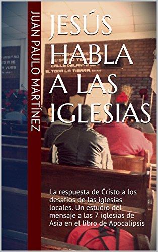 Jesús habla a las iglesias: La respuesta de Cristo a los desafíos de las iglesias locales. Un estudio del mensaje a las 7 iglesias de Asia en el libro de Apocalipsis por Juan Paulo Martínez