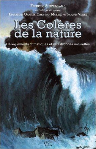 Les colères de la nature. Dérèglements climatiques et catastrophes naturelles de Frédéric Surville,Emmanuel Garnier,Christian Moreau ( 2 avril 2012 )
