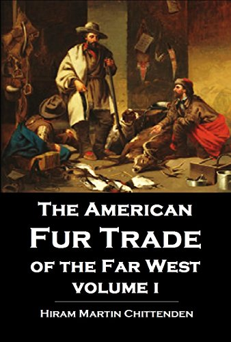 The American Fur Trade of the Far West: A History of the Pioneer Trading Posts and Early Fur Companies of the Missouri Valley & the Rocky Mountains & of ... with Santa Fe,  Vol. 1 (English Edition)