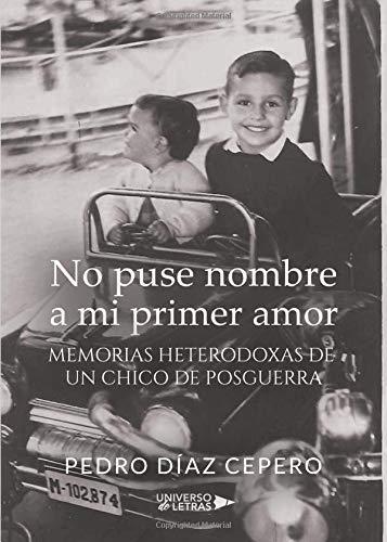 No puse nombre a mi primer amor: Memorias heterodoxas de un chico de posguerra por Pedro Díaz