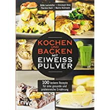 Kochen und Backen mit Eiweißpulver: 100 leckere Rezepte für eine gesunde und proteinreiche Ernährung