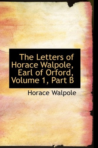 The Letters of Horace Walpole, Earl of Orford, Volume 1, Part B