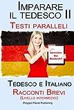 Scarica Libro Imparare il tedesco II Testi paralleli Racconti Brevi II Livello intermedio Tedesco e Italiano Bilingue (PDF,EPUB,MOBI) Online Italiano Gratis