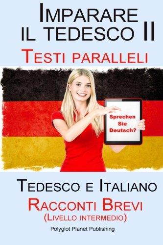 Imparare il tedesco II - Testi paralleli - Racconti Brevi II (Livello intermedio) Tedesco e Italiano (Bilingue)