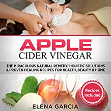 Apple Cider Vinegar: The Miraculous Natural Remedy! Holistic Solutions & Proven Healing Recipes for Health, Beauty and Home