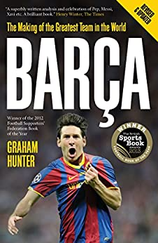 Barca: The Making of the Greatest Team in the World by [Hunter, Graham]