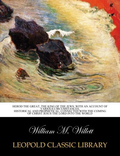 Herod the Great, the King of the Jews: With an Account of Various Circumstances, Historical and prophetical, connected with the coming of Christ Jesus the Lord into the world por William M. Willett