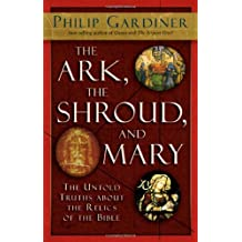 Ark, the Shroud and Mary: The Untold Truths About the Relics of the Bible