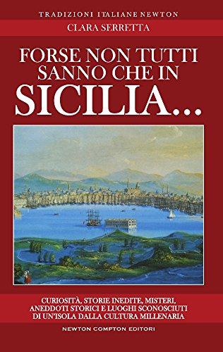 Forse non tutti sanno che in Sicilia... Curiosit, storie inedite, misteri, aneddoti storici e luoghi sconosciuti di un'isola dalla cultura millenaria