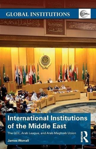 International Institutions of the Middle East: The GCC, Arab League, and Arab Maghreb Union (Global Institutions)