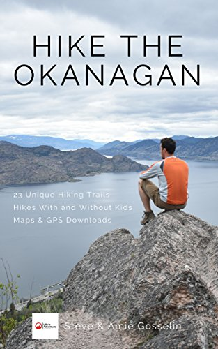Hike The Okanagan: 23 Unique Hiking Trails; Hikes With and Without Kids; Maps & GPS Downloads (English Edition)