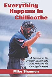 Everything Happens in Chillicothe: A Summer in the Frontier League With Max McLeary, the One-Eyed Umpire by Mike Shannon (2013-12-05)