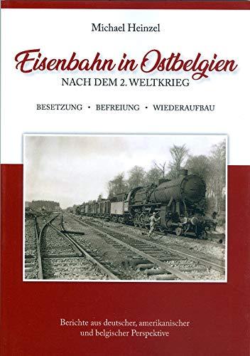 Eisenbahn in Ostbelgien nach dem 2.Weltkrieg. Besetzung - Befreiung - Wiederaufbau. Berichte aus deutscher, amerikanischer und belgischer Perspektive