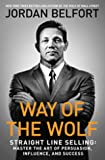 Way of the Wolf - Straight Line Selling: Master the Art of Persuasion, Influence, and Success
