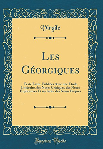 Les Géorgiques: Texte Latin, Publiées Avec Une Étude Littéraire, Des Notes Critiques, Des Notes Explicatives Et Un Index Des Noms Propres (Classic Reprint) par Virgile Virgile