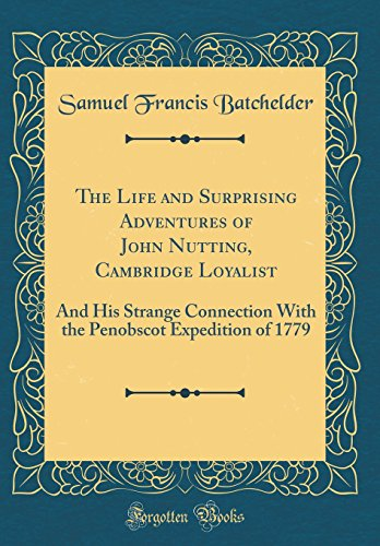 The Life and Surprising Adventures of John Nutting, Cambridge Loyalist: And His Strange Connection With the Penobscot Expedition of 1779 (Classic Reprint)