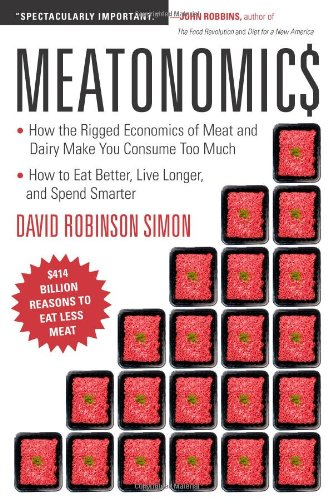 Meatonomics: How the Rigged Economics of Meat and Dairy Make You Consume Too Much and How to Eat Better, Live Longer, and Spend Sma