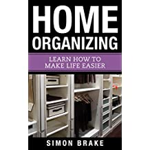 Home Organizing: Learn How To Make Life Easier (Interior Design, Home Organizing, Home Cleaning, Home Living, Home Construction, Home Design Book 8) (English Edition)
