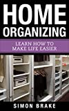 Home Organizing: Learn How To Make Life Easier (Interior Design, Home Organizing, Home Cleaning, Home Living, Home Construction, Home Design Book 8)