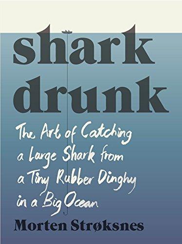 Shark Drunk: The Art of Catching a Large Shark from a Tiny Rubber Dinghy in a Big Ocean por Morten Strøksnes