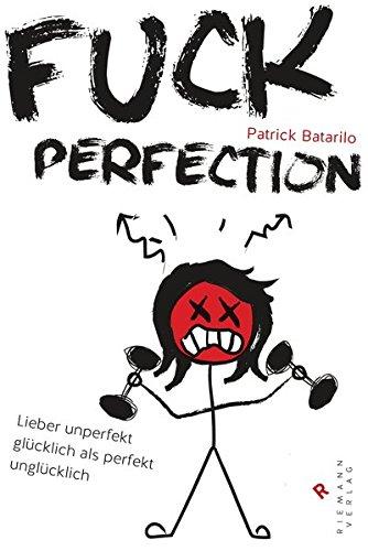 Fuck Perfection: Lieber unperfekt glücklich als perfekt unglücklich