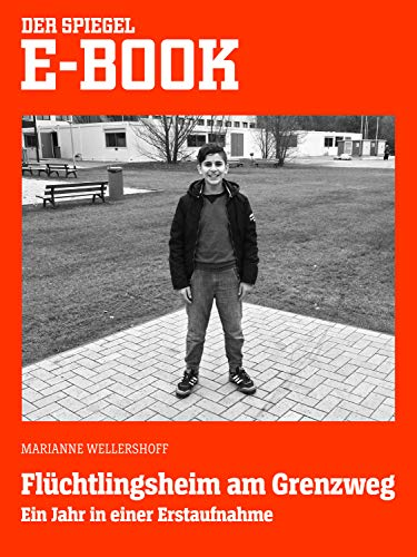 Flüchtlingsheim am Grenzweg - Ein Jahr in einer Erstaufname: Ein SPIEGEL E-Book
