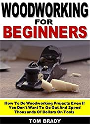 Woodworking for Beginners: How To Do Woodworking Projects Even If You Don't Want To Go Out And Spend Thousands Of Dollars On Tools (English Edition)