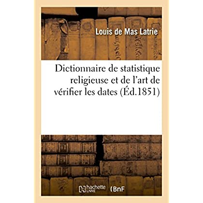 Dictionnaire de statistique religieuse et de l'art de vérifier les dates: contenant des tables pour calculer les années du pontificat des papes