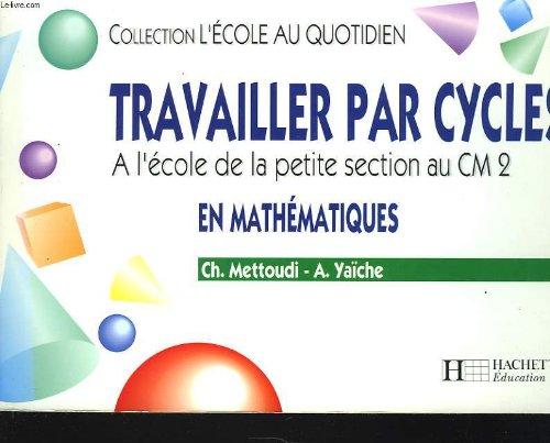 TRAVAILLER PAR CYCLES EN MATHEMATIQUES. A l'école de la petite section au CM2 par Alain Yaïche, Chantal Mettoudi