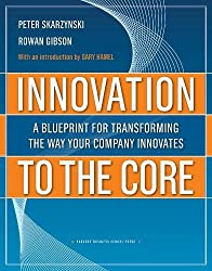 Innovation to the Core: A Blueprint for Transforming the Way Your Company Innovates