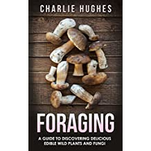 Foraging: A Guide to Discovering Delicious Edible Wild Plants and Fungi (Foraging, Wild Edible Plants, Edible Fungi, Herbs, Book 1) (English Edition)