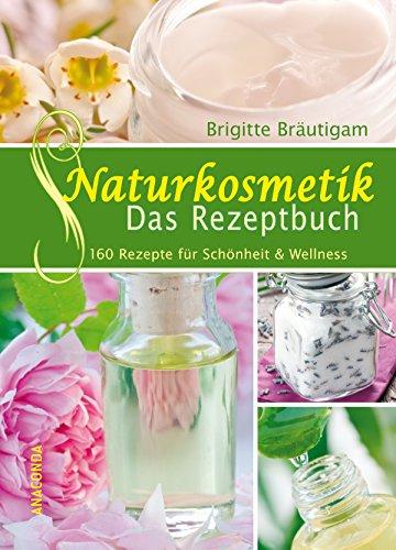 Naturkosmetik - Das Rezeptbuch: 160 Rezepte für Schönheit & Wellness (Anaconda Gesundheit und Wellness)