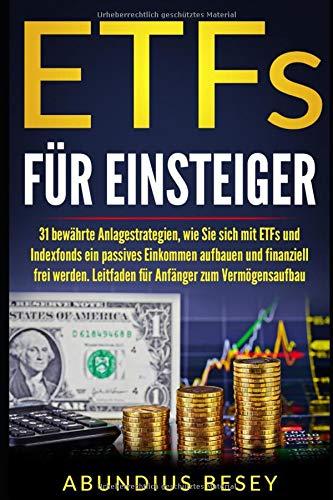 ETFs  für Einsteiger: 31 bewährte Anlagestrategien, wie Sie sich mit ETFs und Indexfonds ein passives Einkommen aufbauen und finanziell frei werden. Ein Leitfaden für Anfänger zum Vermögensaufbau.