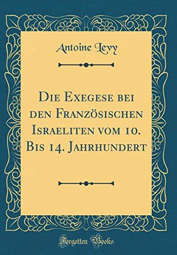 Die Exegese Bei Den Französischen Israeliten Vom 10. Bis 14. Jahrhundert (Classic Reprint) par Antoine Levy