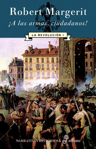 ¡A las armas ciudadanos! La revolución I (Narrativas Históricas) por Robert Margerit
