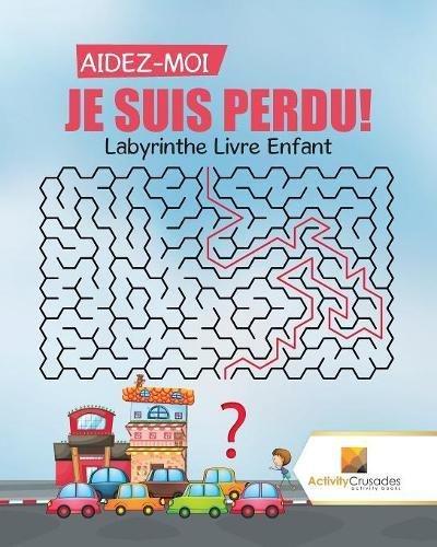 Aidez-Moi, Je Suis Perdu! : Labyrinthe Livre Enfant par Activity Crusades